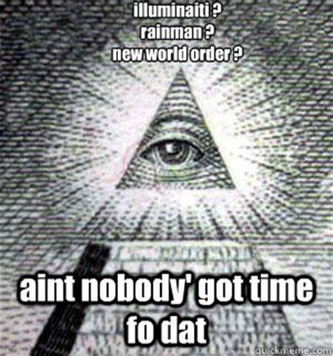 New Meme Order - illuminaiti rainman new world order aint nobody got time fo dat scumbag illuminati
