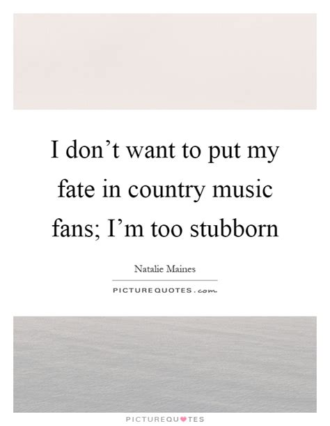 i don t want to put my fate in country fans