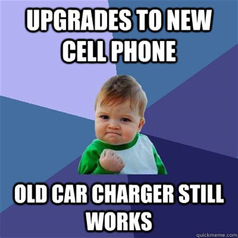 New Phone Meme - upgrades to new cell phone old car charger still works success kid quickmeme
