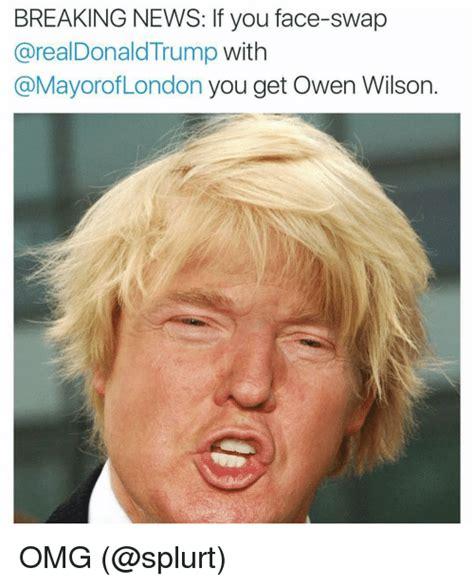 Owen Wilson Meme - breaking news if you face swap donald trump with london you get owen wilson omg donald trump