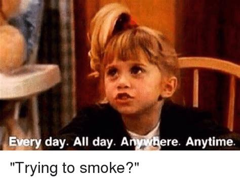 All Day Meme - every day all day anywhere anytime trying to smoke funny meme on sizzle