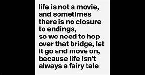 life is not a movie, and sometimes there is no closure to ...