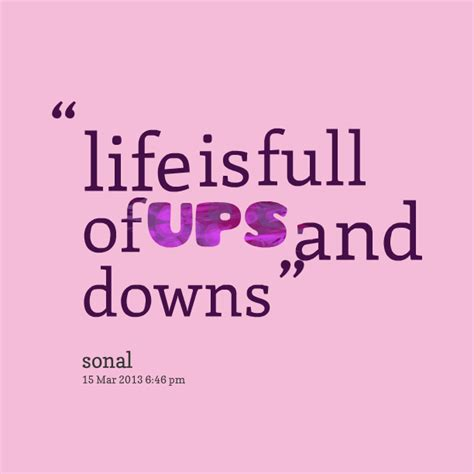 It isn't the ups and downs that make life difficult; Life Is Full Of Ups And Downs Quotes. QuotesGram