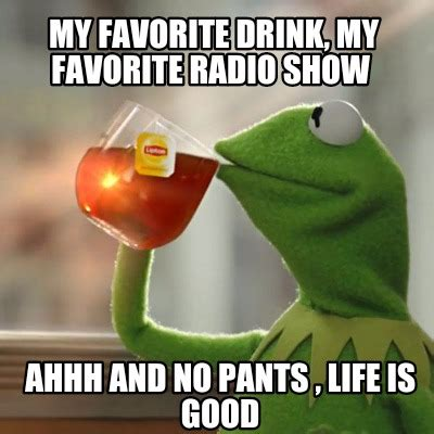 Life Is Good Meme - meme creator my favorite drink my favorite radio show ahhh and no pants life is good meme