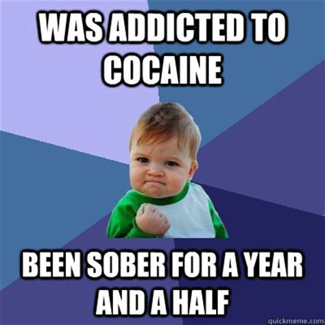 Addicted To Memes - was addicted to cocaine been sober for a year and a half success kid quickmeme