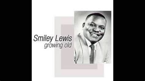 You're beautiful baby, from the outside in. Smiley Lewis - Growing Old /// Slide Me Down - + songs INFO - YouTube