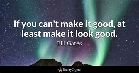 Bill Gates - If you can't make it good, at least make it...