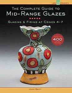 The Complete Guide To Mid Range Glazes Glazing And Firing At Cones 4 7 Lark Ceramics Books