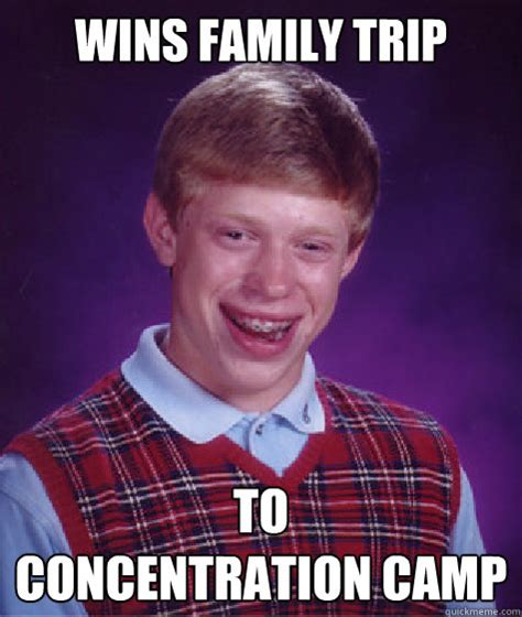 Concentration Meme - wins family trip to concentration camp bad luck brian quickmeme