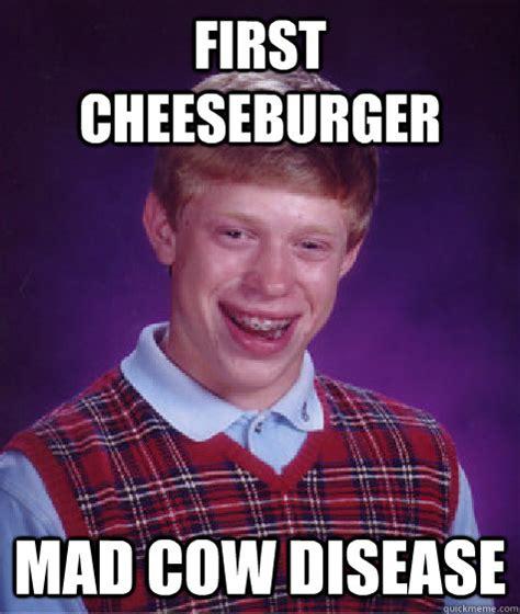 Mad Cow Disease Meme - first cheeseburger mad cow disease bad luck brian quickmeme