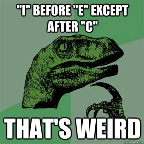 E Memes - quot i quot before quot e quot except after quot c quot that s weird philosoraptor quickmeme