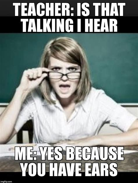 Talking Meme - teacher why do i hear talking student because you have ears imgflip