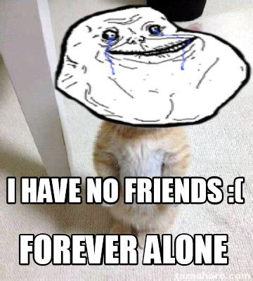 Friends Forever Meme - meme creator i have no friends forever alone meme generator at memecreator org