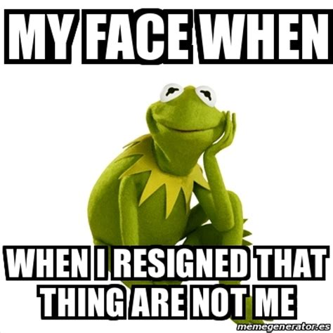 Kermit The Frog Meme Generator - meme kermit the frog my face when when i resigned that thing are not me 19881362
