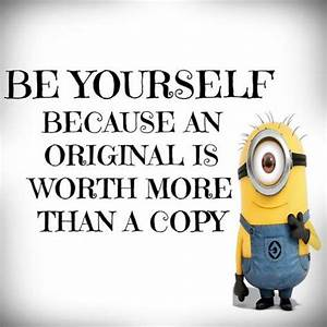 Be yourself, because an original is worth more than a copy ...