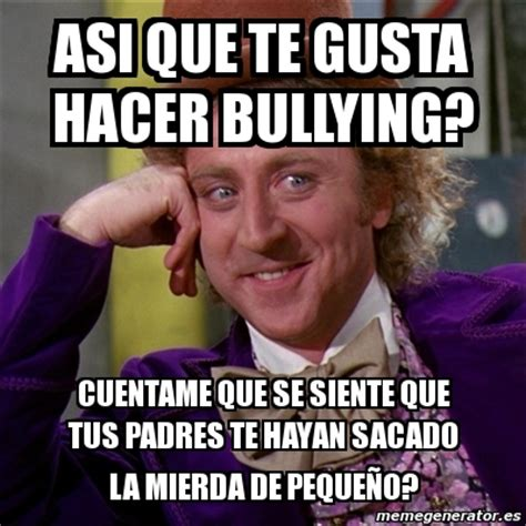 Memes De Bullying - meme willy wonka asi que te gusta hacer bullying cuentame que se siente que tus padres te