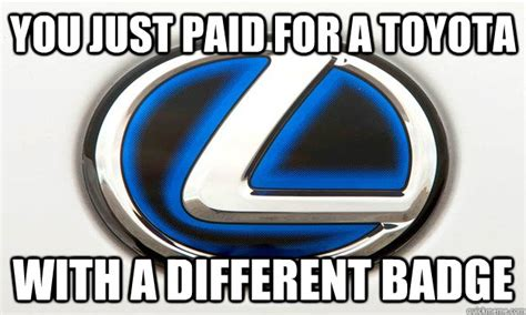 Toyota Meme Commercial - you just paid for a toyota with a different badge lexus commercial fixed quickmeme