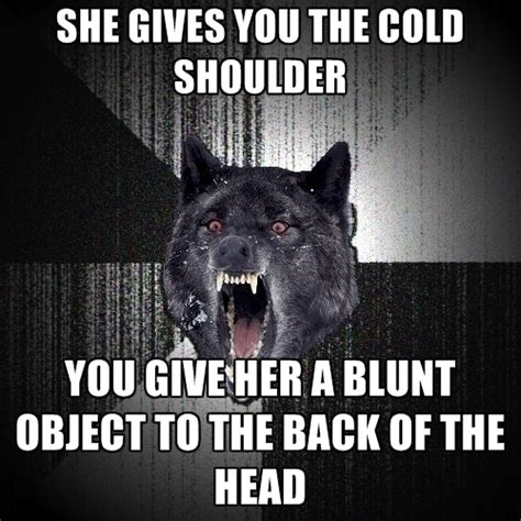 Cold Shoulder Meme - she gives you the cold shoulder you give her a blunt object to the back of the head create meme