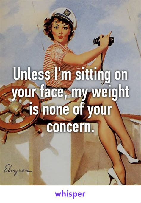 Face Sitting Meme - unless i m sitting on your face my weight is none of your concern