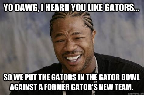 Gator Meme - yo dawg i heard you like gators so we put the gators in the gator bowl against a former