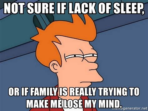 Lack Of Sleep Meme - not sure if lack of sleep or if family is really trying to make me lose my mind futurama fry