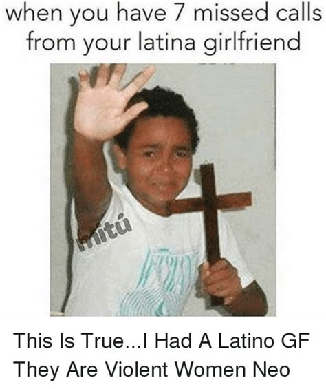 Memes Latinos - when you have 7 missed calls from your latina girlfriend this is truei had a latino gf they are
