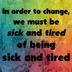"""In order to change, we must be sick and tired of being ..."