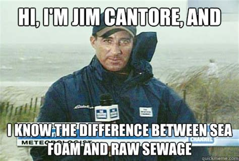 Jim Cantore Memes - hi i m jim cantore and i know the difference between sea foam and raw sewage sea foam