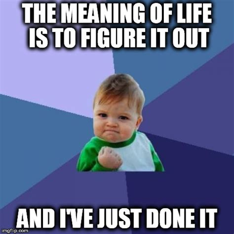 Meme Meaning - the meaning of life imgflip