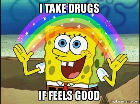 Take All The Drugs Meme - i take drugs if feels good rainbow spongbob make a meme