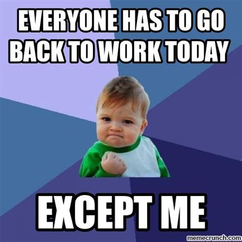 Memes Today - everyone has to go back to work today