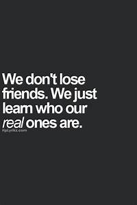 we dont lose friends. we just learn who our real ones are ...