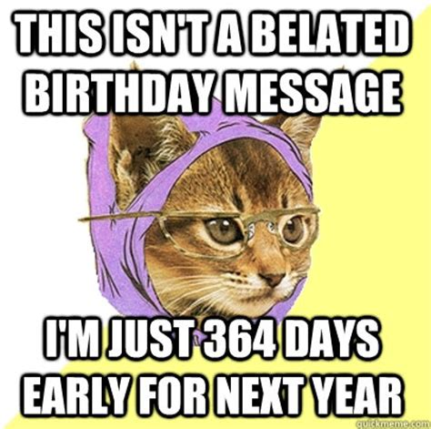 Belated Birthday Memes - this isn t a belated birthday message i m just 364 days early for next year hipster kitty