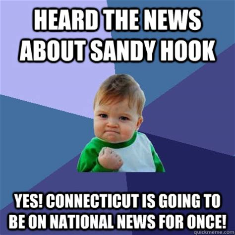 Sandy Hook Memes - heard the news about sandy hook yes connecticut is going to be on national news for once