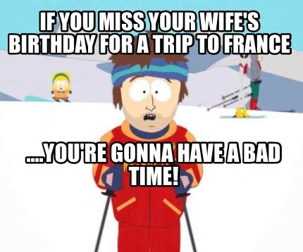 Your Gonna Have A Bad Time Meme Generator - meme creator if you miss your wife s birthday for a trip to france you re gonna have a ba