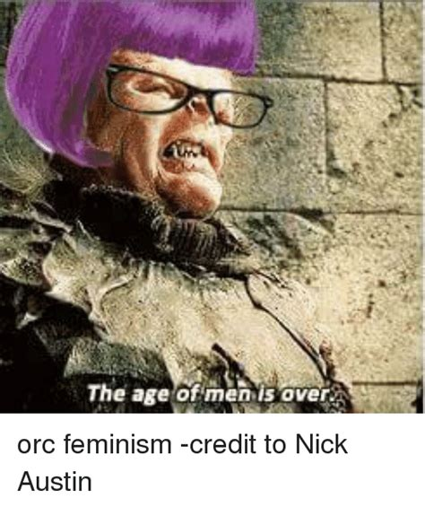 Orc Meme - the age of men is over orc feminism credit to nick austin feminism meme on sizzle