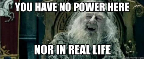 You Have No Power Here Meme - image 630812 you have no power here know your meme