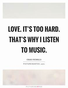 Love. It's too hard. That's why I listen to music ...