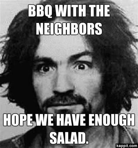 Charles Manson Meme - bbq with the neighbors hope we have enough salad