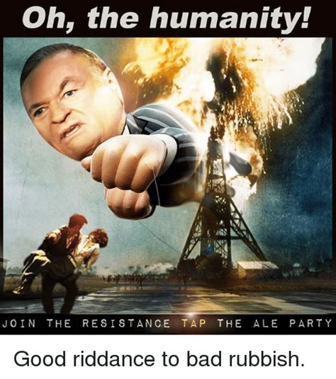 Oh The Humanity Meme - oh the humanity join the resistance tap the ale pa rty good riddance to bad rubbish bad meme