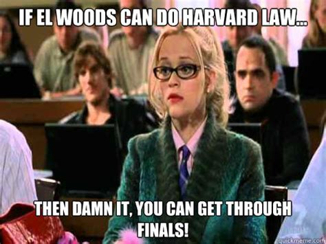 Harvard Memes - if el woods can do harvard law then damn it you can get through finals legally blonde