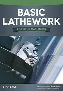 Basic Lathework For Home Machinists Fox Chapel Publishing Essential Handbook To The Lathe With Hundreds Of Photos Diagrams And Expert Tips Advice Learn To Use Your Lathe To Its Full Potential