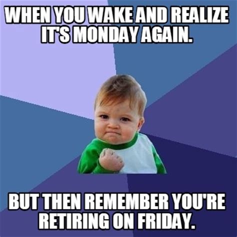It S Monday Meme - meme creator when you wake and realize it s monday again but then remember you re retiring o