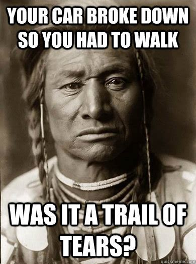 Broke Memes - your car broke down so you had to walk was it a trail of tears unimpressed american indian