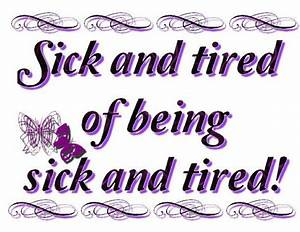 Sick and tired of being sick and tired! My husband says do ...