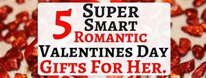 Five Super Smart Romantic Valentines Day Gifts For Her.