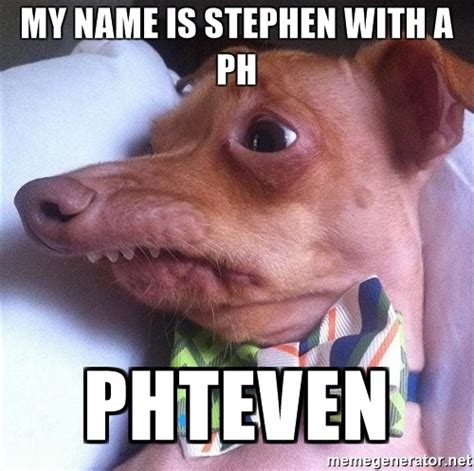 Stephen Dog Meme - my name is stephen with a ph phteven tuna the quot phteven quot dog meme generator