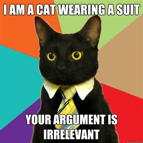 Irrelevant Meme - i am a cat wearing a suit your argument is irrelevant business cat quickmeme