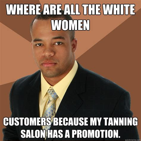Tanning Meme - where are all the white women customers because my tanning salon has a promotion successful
