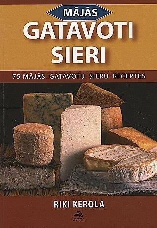 Mājās gatavoti sieri. 75 mājās gatavotu sieru receptes